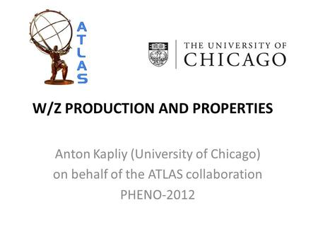 W/Z PRODUCTION AND PROPERTIES Anton Kapliy (University of Chicago) on behalf of the ATLAS collaboration PHENO-2012.