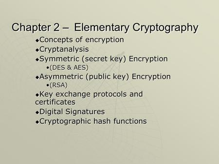 Chapter 2 – Elementary Cryptography  Concepts of encryption  Cryptanalysis  Symmetric (secret key) Encryption (DES & AES)(DES & AES)  Asymmetric (public.