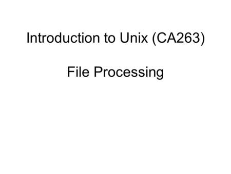Introduction to Unix (CA263) File Processing. Guide to UNIX Using Linux, Third Edition 2 Objectives Explain UNIX and Linux file processing Use basic file.