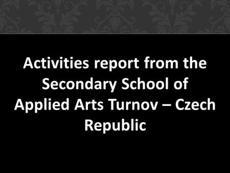 Activities report from the Secondary School of Applied Arts Turnov – Czech Republic.