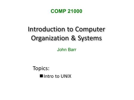 Introduction to Computer Organization & Systems Topics: Intro to UNIX COMP 21000 John Barr.