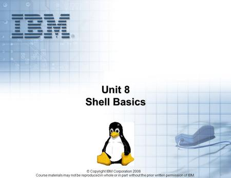 Course materials may not be reproduced in whole or in part without the prior written permission of IBM. 5.1 © Copyright IBM Corporation 2008 Unit 8 Shell.