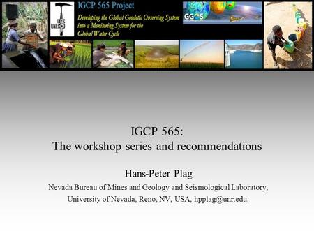IGCP 565: The workshop series and recommendations Hans-Peter Plag Nevada Bureau of Mines and Geology and Seismological Laboratory, University of Nevada,
