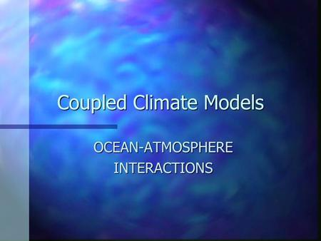 Coupled Climate Models OCEAN-ATMOSPHEREINTERACTIONS.