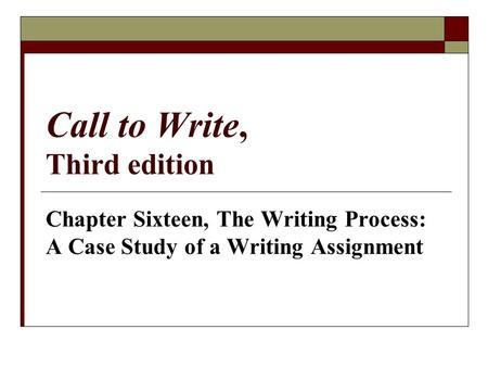 Call to Write, Third edition Chapter Sixteen, The Writing Process: A Case Study of a Writing Assignment.