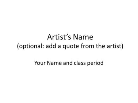 Artist's Name (optional: add a quote from the artist) Your Name and class period.