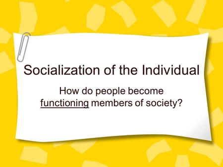 Socialization of the Individual How do people become functioning members of society?