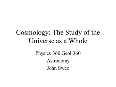 Cosmology: The Study of the Universe as a Whole Physics 360 Geol 360 Astronomy John Swez.
