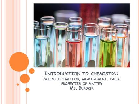 I NTRODUCTION TO CHEMISTRY : S CIENTIFIC METHOD, MEASUREMENT, BASIC PROPERTIES OF MATTER M S. B UROKER.
