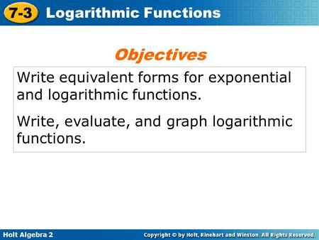 Holt Algebra 2 7-3 Logarithmic Functions Write equivalent forms for exponential and logarithmic functions. Write, evaluate, and graph logarithmic functions.