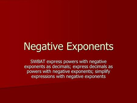 Negative Exponents SWBAT express powers with negative exponents as decimals; express decimals as powers with negative exponents; simplify expressions with.