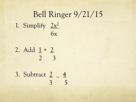 Bell Ringer 9/21/15 1. Simplify 2x 2 6x 2. Add 1 + 2 2 3 3. Subtract 2 _ 4 3 5.