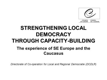 STRENGTHENING LOCAL DEMOCRACY THROUGH CAPACITY-BUILDING The experience of SE Europe and the Caucasus Directorate of Co-operation for Local and Regional.