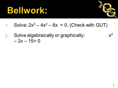 1. Solve: 2x 3 – 4x 2 – 6x = 0. (Check with GUT) 2. Solve algebraically or graphically: x 2 – 2x – 15> 0 1.