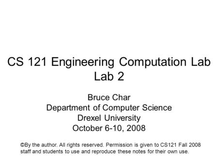 CS 121 Engineering Computation Lab Lab 2 Bruce Char Department of Computer Science Drexel University October 6-10, 2008 ©By the author. All rights reserved.
