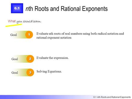 6.1 n th Roots and Rational Exponents What you should learn: Goal1 Goal2 Evaluate nth roots of real numbers using both radical notation and rational exponent.