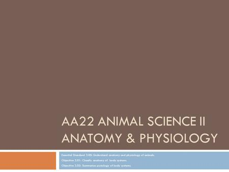 AA22 ANIMAL SCIENCE II <strong>ANATOMY</strong> & <strong>PHYSIOLOGY</strong> Essential Standard 3.00: Understand <strong>anatomy</strong> <strong>and</strong> <strong>physiology</strong> of animals. Objective 3.01: Classify <strong>anatomy</strong> of.