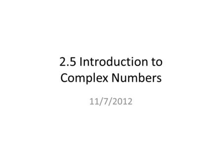 2.5 Introduction to Complex Numbers 11/7/2012. Quick Review If a number doesn't show an exponent, it is understood that the number has an exponent of.
