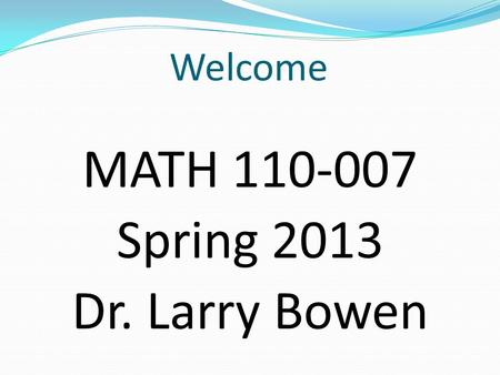 Welcome MATH 110-007 Spring 2013 Dr. Larry Bowen.