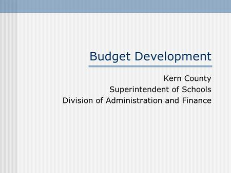 Budget Development Kern County Superintendent of Schools Division of Administration and Finance.