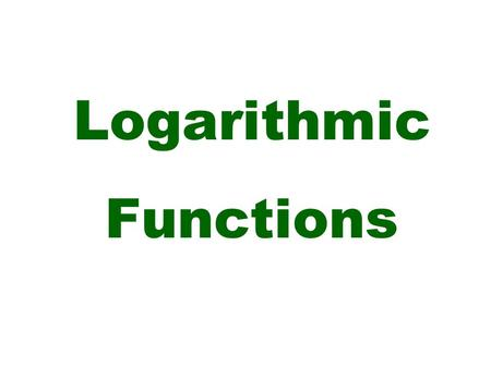 Logarithmic Functions. y = log a x if and only if x = a y The logarithmic function to the base a, where a > 0 and a  1 is defined: exponential form logarithmic.