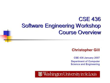 CSE 436 Software Engineering Workshop Course Overview Christopher Gill CSE 436 January 2007 Department of Computer Science and Engineering.