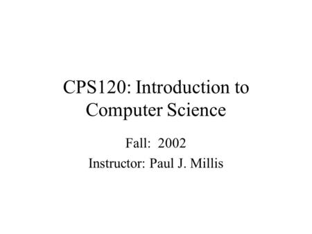 CPS120: Introduction to Computer Science Fall: 2002 Instructor: Paul J. Millis.