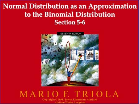 Copyright © 1998, Triola, Elementary Statistics Addison Wesley Longman 1 Normal Distribution as an Approximation to the Binomial Distribution Section 5-6.