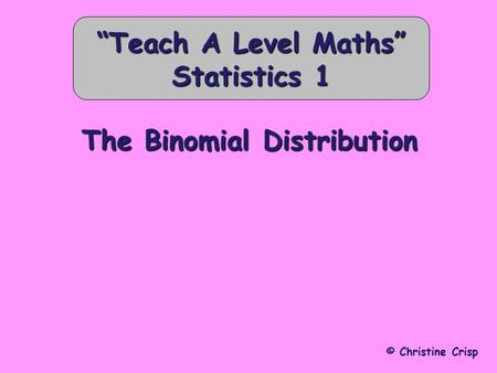 "The Binomial Distribution © Christine Crisp ""Teach A Level Maths"" Statistics 1."