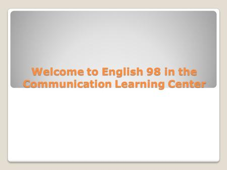 Welcome to English 98 in the Communication Learning Center.