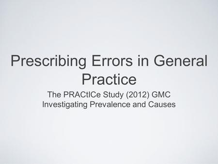 Prescribing Errors in General Practice The PRACtICe Study (2012) GMC Investigating Prevalence and Causes.