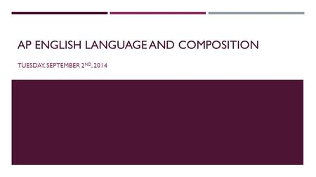 AP ENGLISH LANGUAGE AND COMPOSITION TUESDAY, SEPTEMBER 2 ND, 2014.