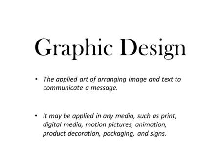 The applied art of arranging image and text to communicate a message.