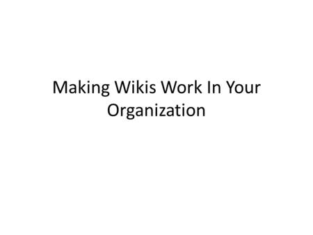 Making Wikis Work In Your Organization. How Do We Do It? Top down vs. Grassroots User should shape the structure of the Wiki Administrators should not.