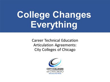 College Changes Everything Career Technical Education Articulation Agreements: City Colleges of Chicago.