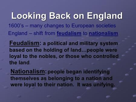 Looking Back on England 1600's – many changes to European societies England – shift from feudalism to nationalism Feudalism: a political and military system.