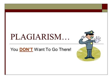 "PLAGIARISM… You DON'T Want To Go There!. What it is:  Dictionary.com defines plagiarism as: ""the unauthorized use or close imitation of the language."