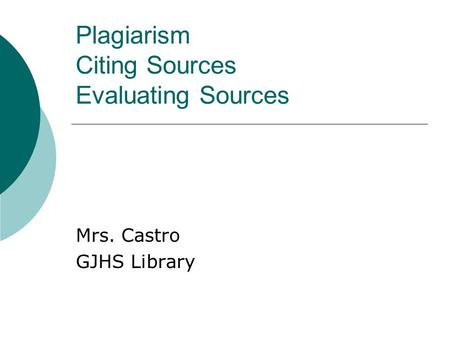 Plagiarism Citing Sources Evaluating Sources Mrs. Castro GJHS Library.