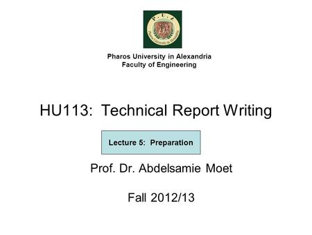 HU113: Technical Report Writing Prof. Dr. Abdelsamie Moet Fall 2012/13 Pharos University in Alexandria Faculty of Engineering Lecture 5: Preparation.