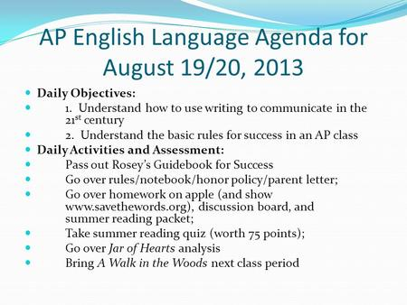 AP English Language Agenda for August 19/20, 2013 Daily Objectives: 1. Understand how to use writing to communicate in the 21 st century 2. Understand.