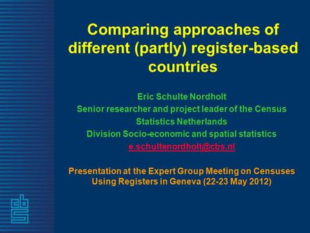 Comparing approaches of different (partly) register-based countries Eric Schulte Nordholt Senior researcher and project leader of the Census Statistics.