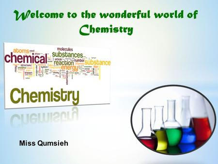 Welcome to the wonderful world of Chemistry Miss Qumsieh.