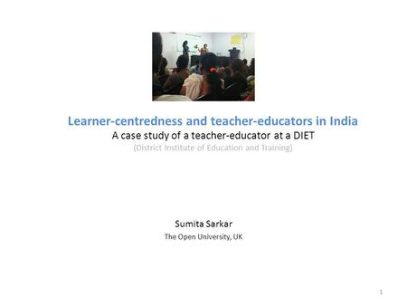 Learner-centredness and teacher-educators <strong>in</strong> <strong>India</strong> A case study of a teacher-educator at a DIET (District Institute of Education and Training) Sumita Sarkar.