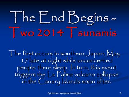 0Epiphanies: a program to enlighten The End Begins - Two 2014 <strong>Tsunamis</strong> The first occurs in southern Japan, May 17 late at night while unconcerned people.