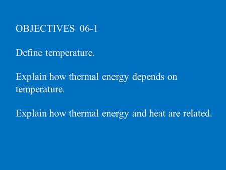 OBJECTIVES 06-1 Define temperature. Explain how thermal energy depends on temperature. Explain how thermal energy and heat are related.