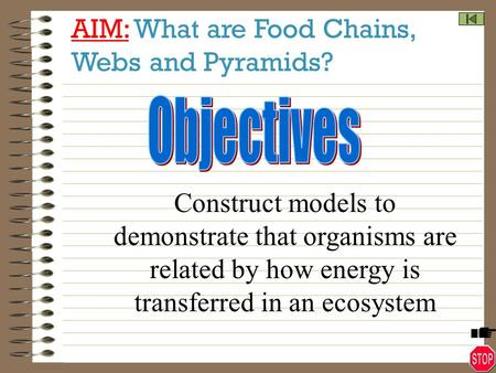 AIM: What are Food Chains, Webs and Pyramids? Construct models to demonstrate that organisms are related by how energy is transferred in an ecosystem.