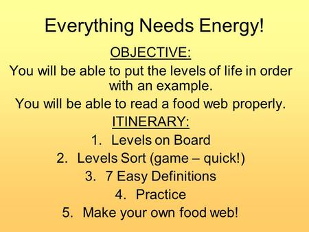 Everything Needs Energy! OBJECTIVE: You will be able to put the levels of life in order with an example. You will be able to read a food web properly.