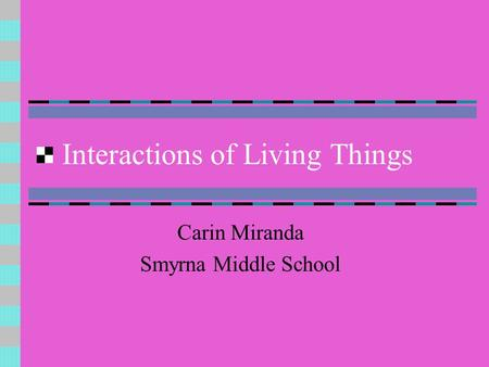 Interactions of Living Things Carin Miranda Smyrna Middle School.