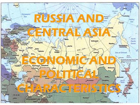 RUSSIA AND CENTRAL ASIA ECONOMIC AND POLITICAL CHARACTERISTICS.