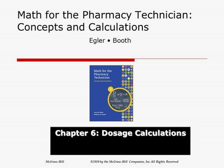 McGraw-Hill ©2010 by the McGraw-Hill Companies, Inc All Rights Reserved Math for the Pharmacy Technician: Concepts and Calculations Chapter 6: Dosage.
